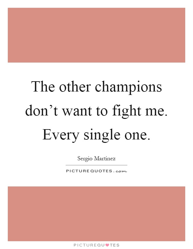 The other champions don't want to fight me. Every single one Picture Quote #1