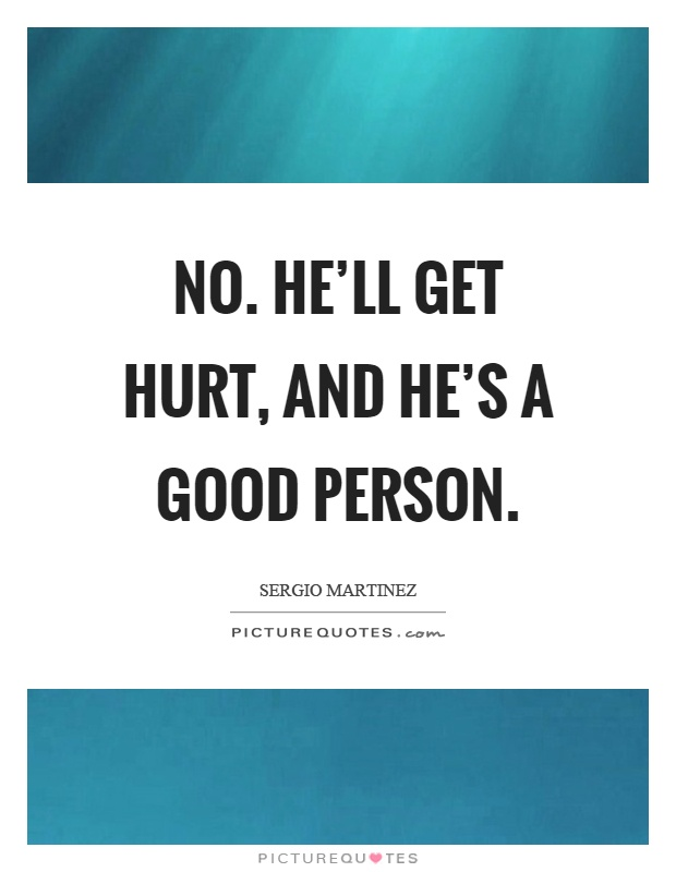 No. He'll get hurt, and he's a good person Picture Quote #1