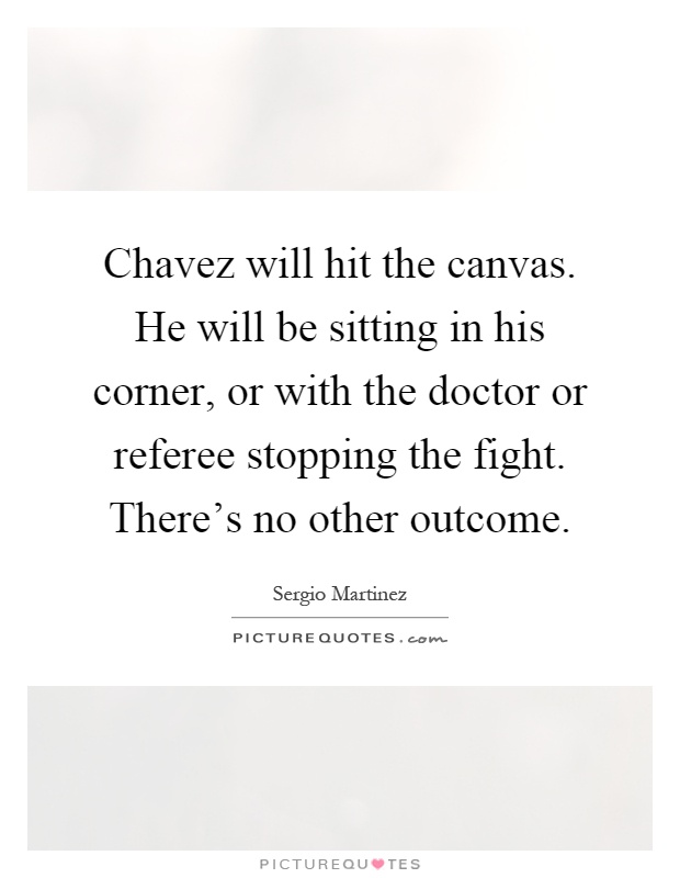 Chavez will hit the canvas. He will be sitting in his corner, or with the doctor or referee stopping the fight. There's no other outcome Picture Quote #1