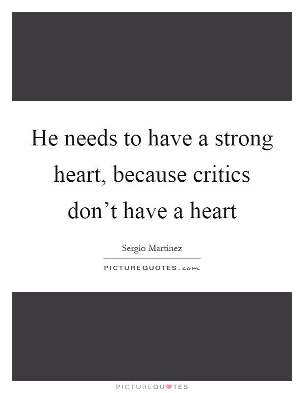He needs to have a strong heart, because critics don't have a heart Picture Quote #1