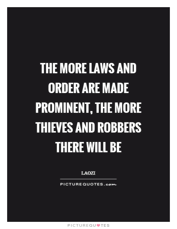 The more laws and order are made prominent, the more thieves and robbers there will be Picture Quote #1