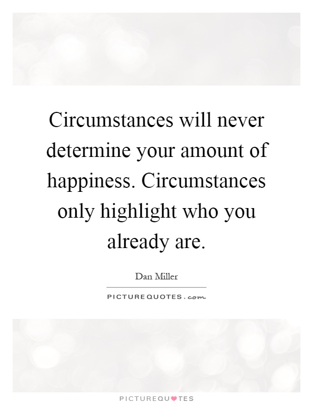 Circumstances will never determine your amount of happiness. Circumstances only highlight who you already are Picture Quote #1