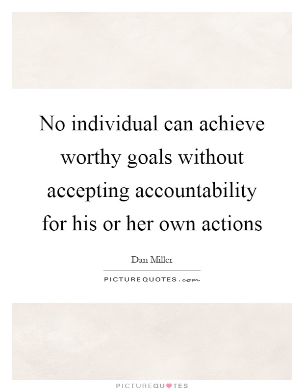 No individual can achieve worthy goals without accepting accountability for his or her own actions Picture Quote #1