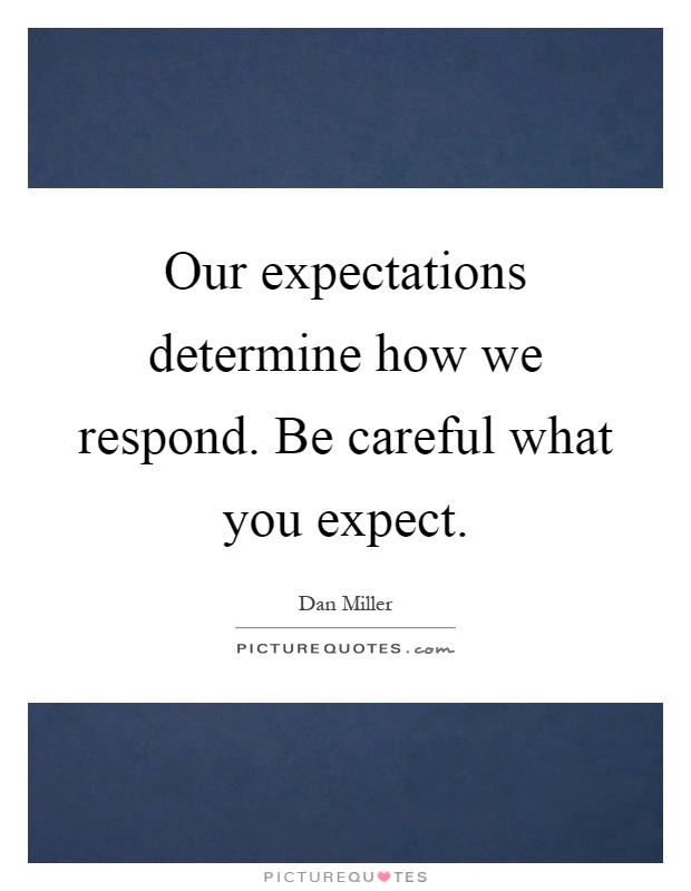 Our expectations determine how we respond. Be careful what you expect Picture Quote #1