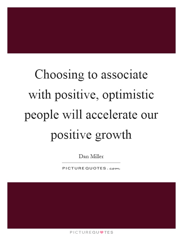 Choosing to associate with positive, optimistic people will accelerate our positive growth Picture Quote #1
