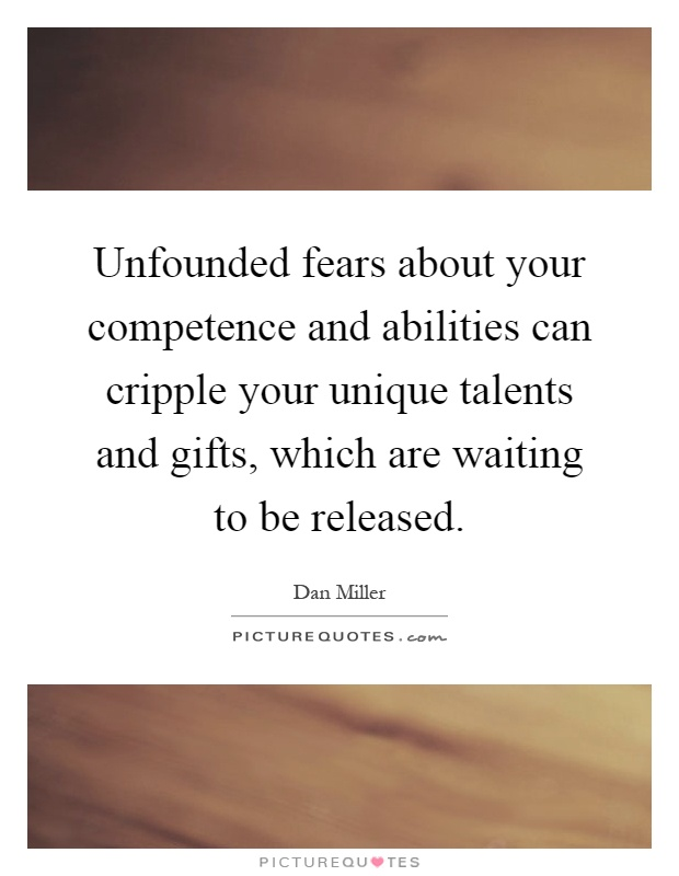 Unfounded fears about your competence and abilities can cripple your unique talents and gifts, which are waiting to be released Picture Quote #1