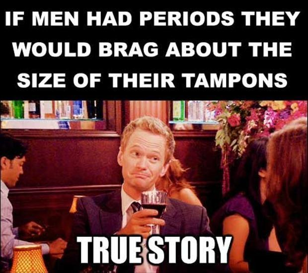 If men had periods they would brag about the size of their tampons Picture Quote #1