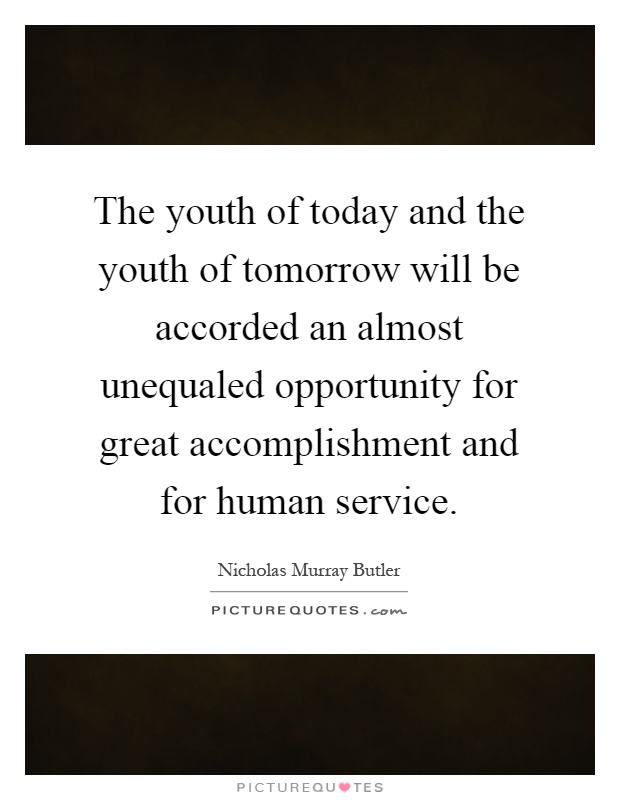 The youth of today and the youth of tomorrow will be accorded an almost unequaled opportunity for great accomplishment and for human service Picture Quote #1
