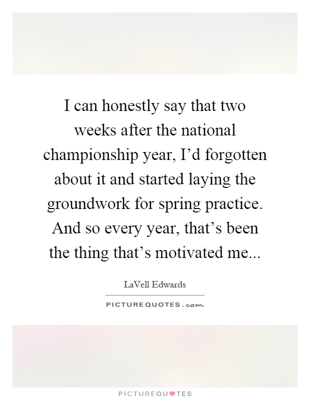 I can honestly say that two weeks after the national championship year, I'd forgotten about it and started laying the groundwork for spring practice. And so every year, that's been the thing that's motivated me Picture Quote #1