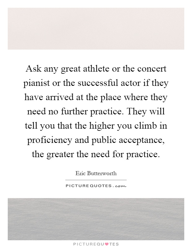 Ask any great athlete or the concert pianist or the successful actor if they have arrived at the place where they need no further practice. They will tell you that the higher you climb in proficiency and public acceptance, the greater the need for practice Picture Quote #1