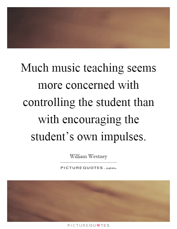 Much music teaching seems more concerned with controlling the student than with encouraging the student's own impulses Picture Quote #1