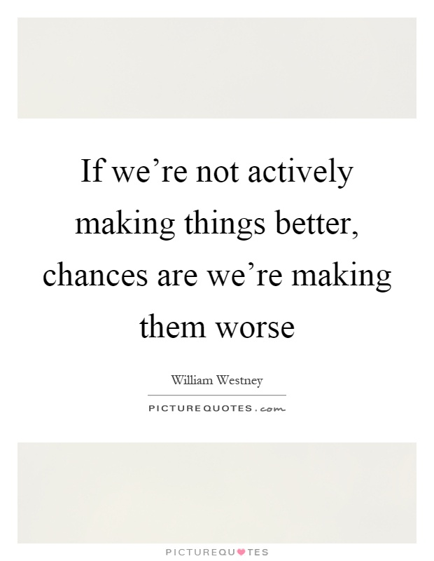 If we're not actively making things better, chances are we're making them worse Picture Quote #1
