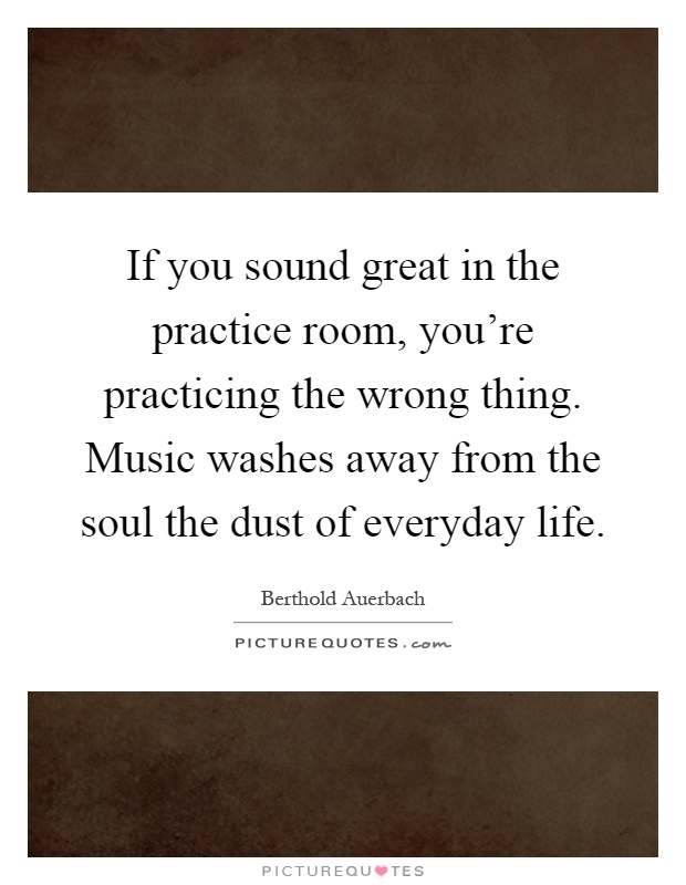 If you sound great in the practice room, you're practicing the wrong thing. Music washes away from the soul the dust of everyday life Picture Quote #1