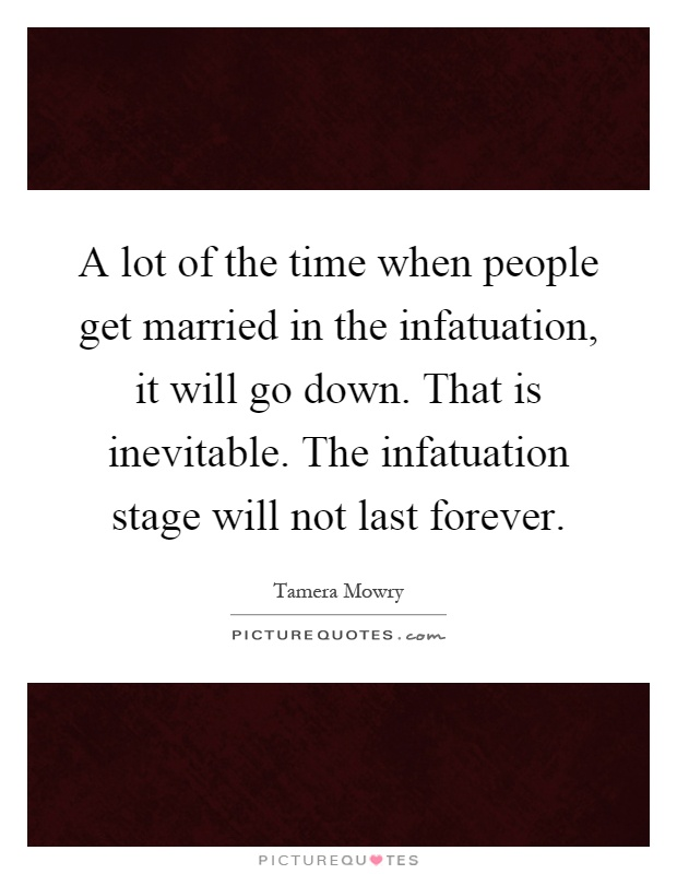 A lot of the time when people get married in the infatuation, it will go down. That is inevitable. The infatuation stage will not last forever Picture Quote #1