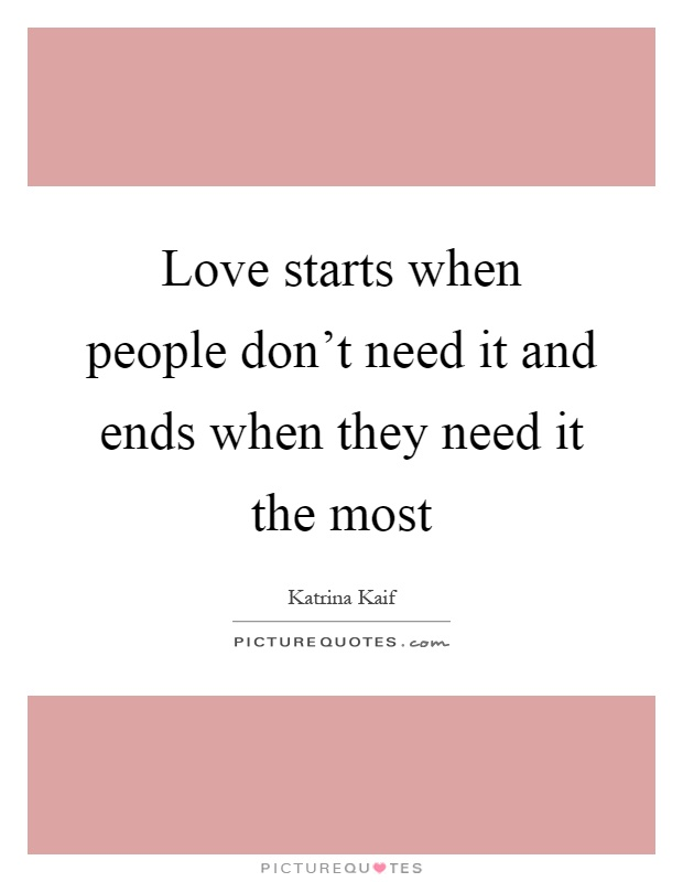 Love starts when people don't need it and ends when they need it the most Picture Quote #1