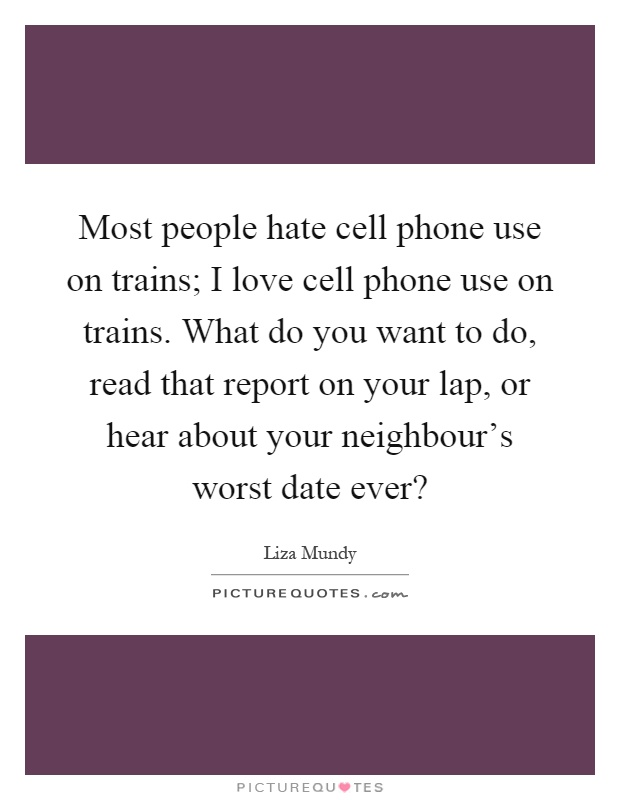 Most people hate cell phone use on trains; I love cell phone use on trains. What do you want to do, read that report on your lap, or hear about your neighbour's worst date ever? Picture Quote #1