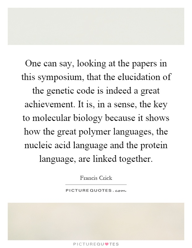 One can say, looking at the papers in this symposium, that the elucidation of the genetic code is indeed a great achievement. It is, in a sense, the key to molecular biology because it shows how the great polymer languages, the nucleic acid language and the protein language, are linked together Picture Quote #1