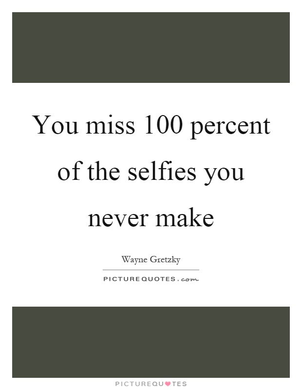 You miss 100 percent of the selfies you never make Picture Quote #1