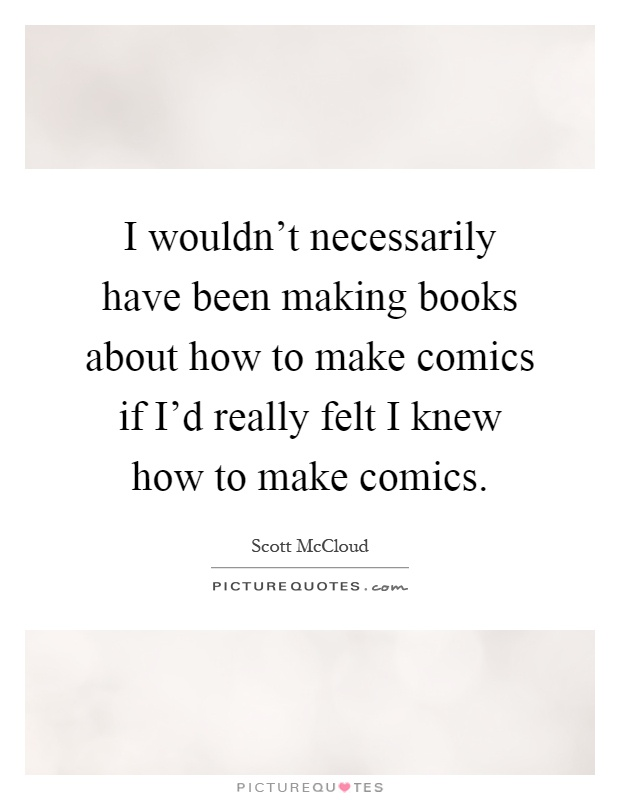 I wouldn't necessarily have been making books about how to make comics if I'd really felt I knew how to make comics Picture Quote #1