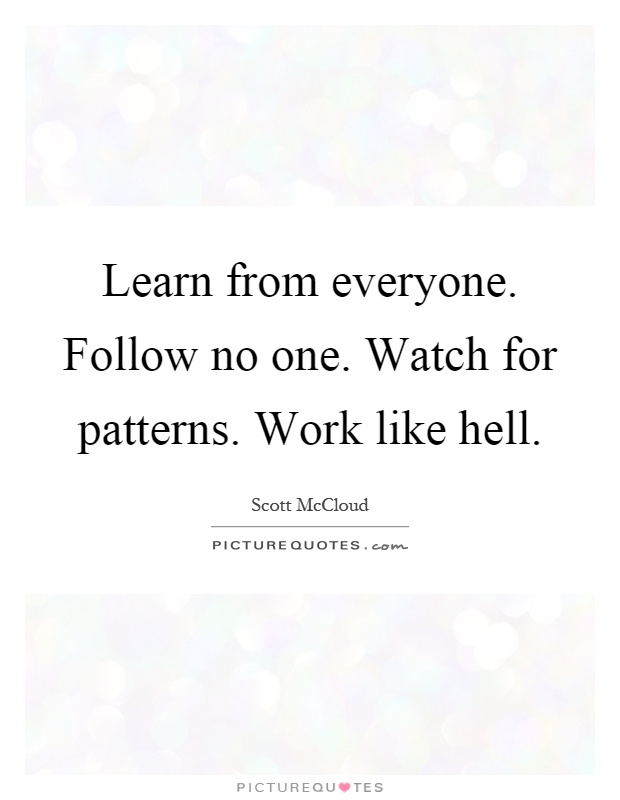Learn from everyone. Follow no one. Watch for patterns. Work like hell Picture Quote #1