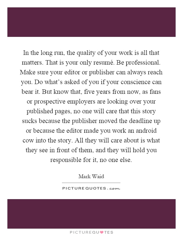 In the long run, the quality of your work is all that matters. That is your only resumé. Be professional. Make sure your editor or publisher can always reach you. Do what's asked of you if your conscience can bear it. But know that, five years from now, as fans or prospective employers are looking over your published pages, no one will care that this story sucks because the publisher moved the deadline up or because the editor made you work an android cow into the story. All they will care about is what they see in front of them, and they will hold you responsible for it, no one else Picture Quote #1