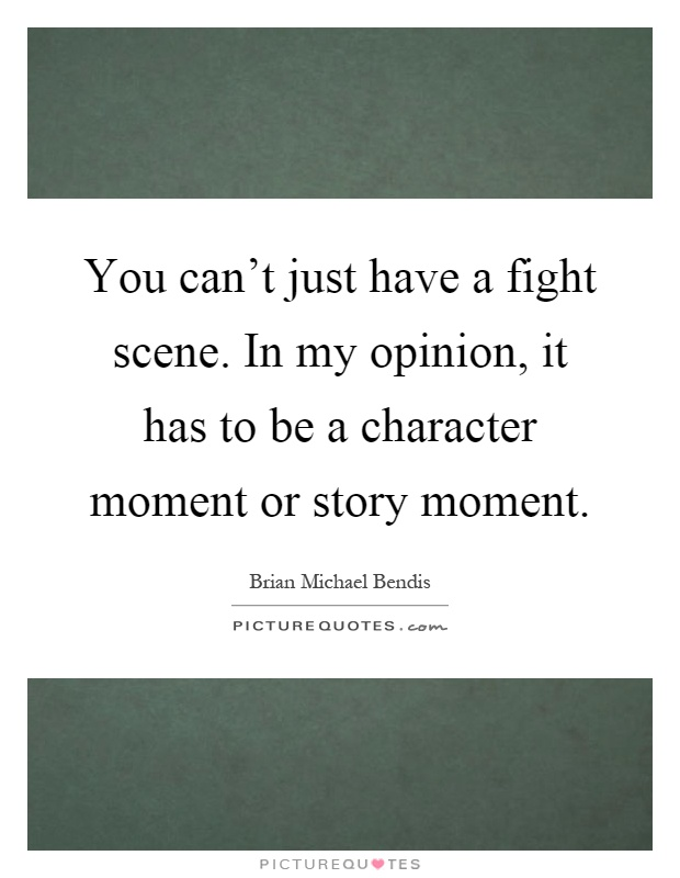 You can't just have a fight scene. In my opinion, it has to be a character moment or story moment Picture Quote #1