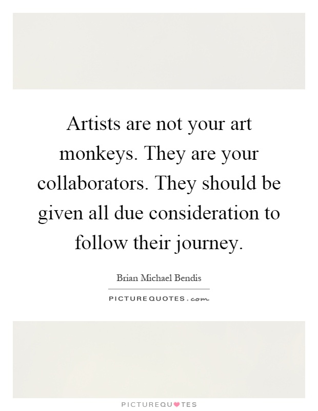 Artists are not your art monkeys. They are your collaborators. They should be given all due consideration to follow their journey Picture Quote #1