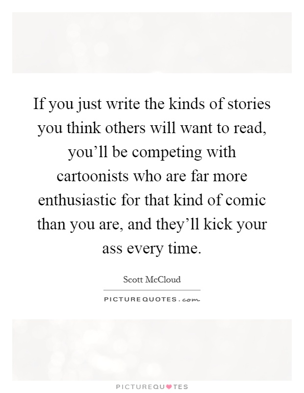 If you just write the kinds of stories you think others will want to read, you'll be competing with cartoonists who are far more enthusiastic for that kind of comic than you are, and they'll kick your ass every time Picture Quote #1