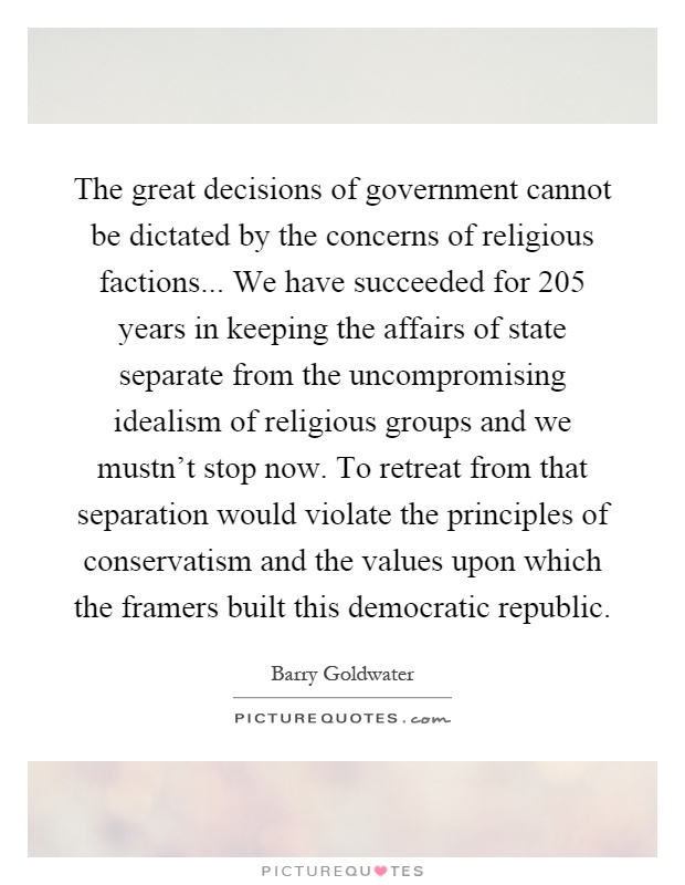 The great decisions of government cannot be dictated by the concerns of religious factions... We have succeeded for 205 years in keeping the affairs of state separate from the uncompromising idealism of religious groups and we mustn't stop now. To retreat from that separation would violate the principles of conservatism and the values upon which the framers built this democratic republic Picture Quote #1