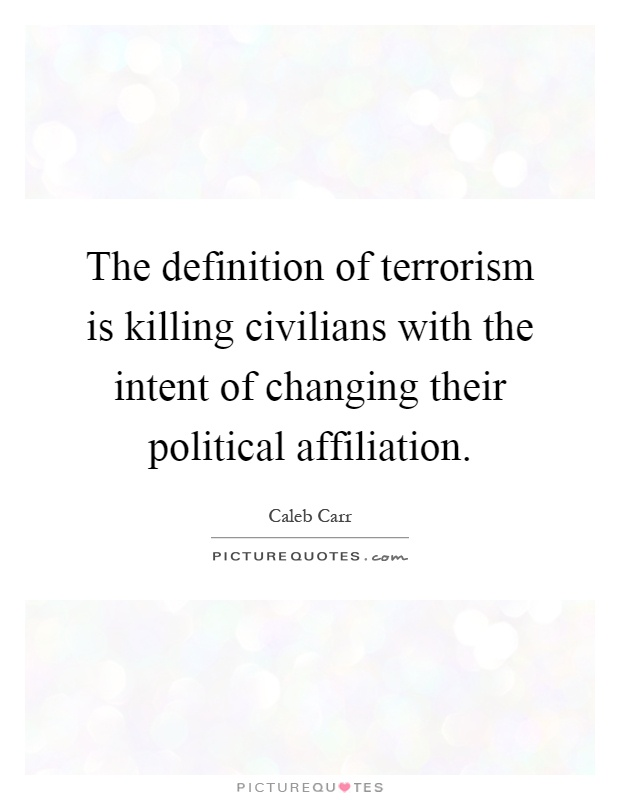 The definition of terrorism is killing civilians with the intent of changing their political affiliation Picture Quote #1