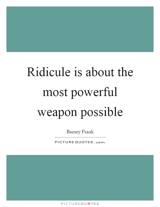 Ridicule is about the most powerful weapon possible Picture Quote #1