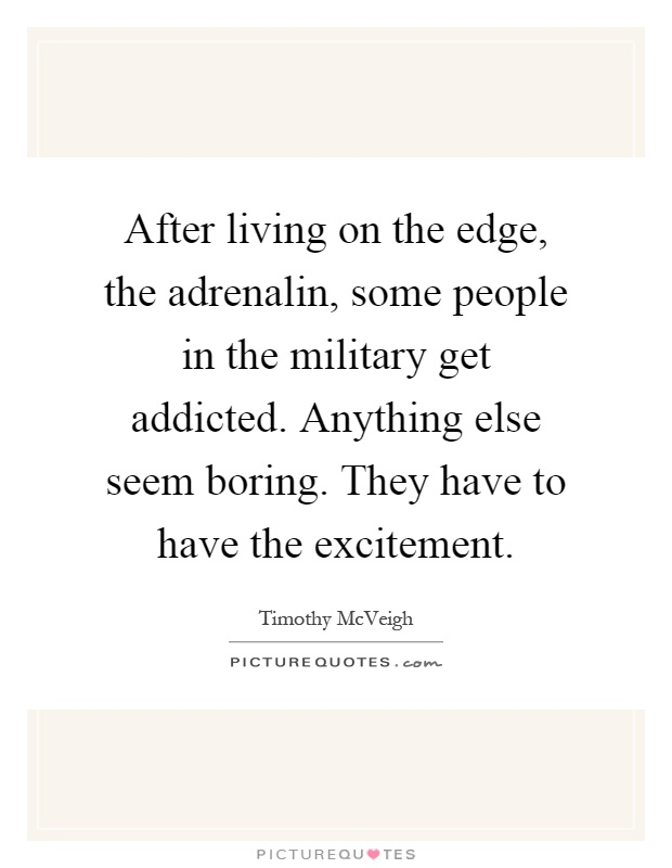 After living on the edge, the adrenalin, some people in the military get addicted. Anything else seem boring. They have to have the excitement Picture Quote #1