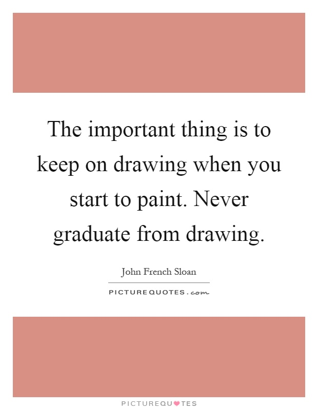 The important thing is to keep on drawing when you start to paint. Never graduate from drawing Picture Quote #1