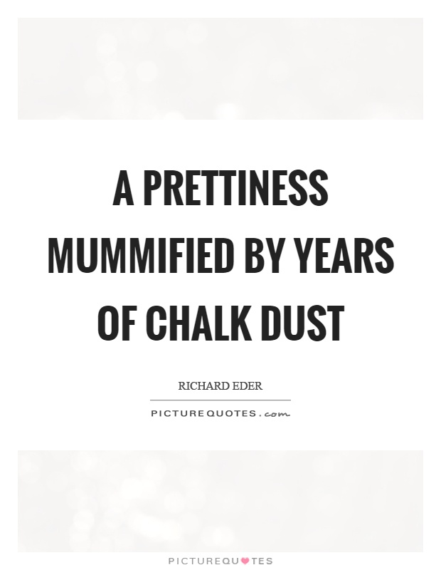 A prettiness mummified by years of chalk dust Picture Quote #1
