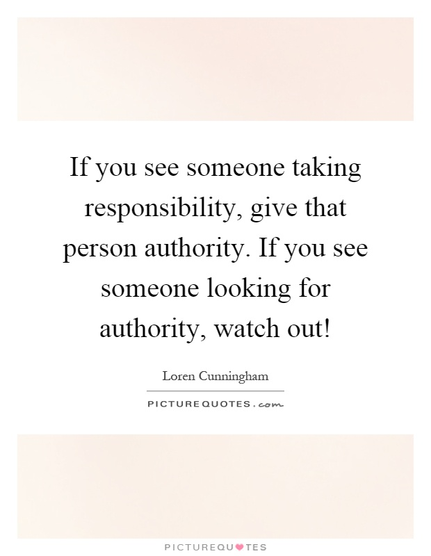 If you see someone taking responsibility, give that person authority. If you see someone looking for authority, watch out! Picture Quote #1