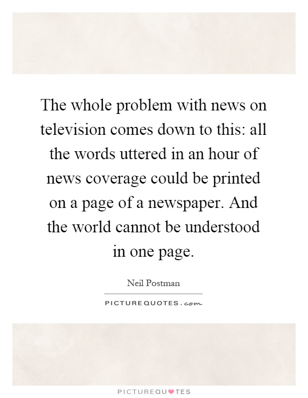 The whole problem with news on television comes down to this: all the words uttered in an hour of news coverage could be printed on a page of a newspaper. And the world cannot be understood in one page Picture Quote #1