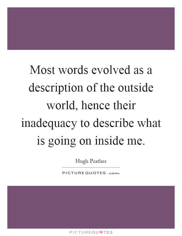 Most words evolved as a description of the outside world, hence their inadequacy to describe what is going on inside me Picture Quote #1
