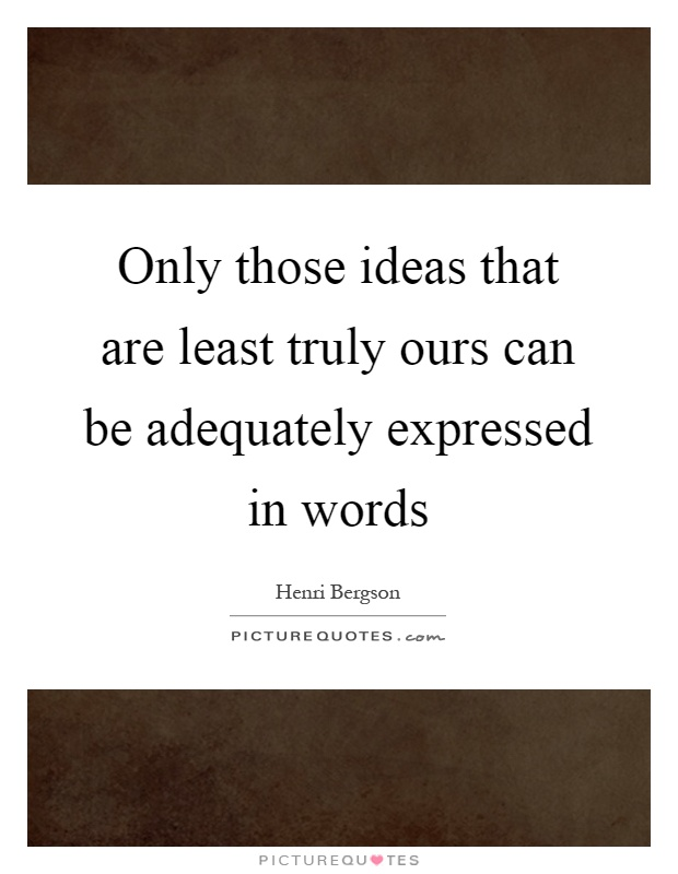 Only those ideas that are least truly ours can be adequately expressed in words Picture Quote #1