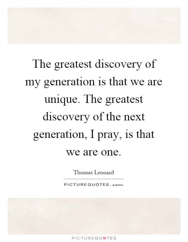 The greatest discovery of my generation is that we are unique. The greatest discovery of the next generation, I pray, is that we are one Picture Quote #1