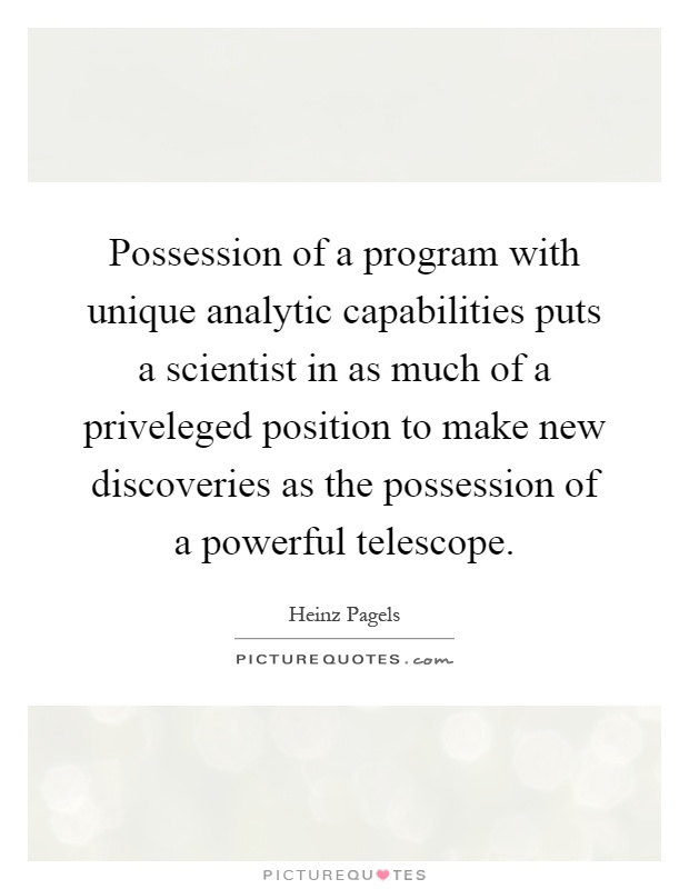 Possession of a program with unique analytic capabilities puts a scientist in as much of a priveleged position to make new discoveries as the possession of a powerful telescope Picture Quote #1