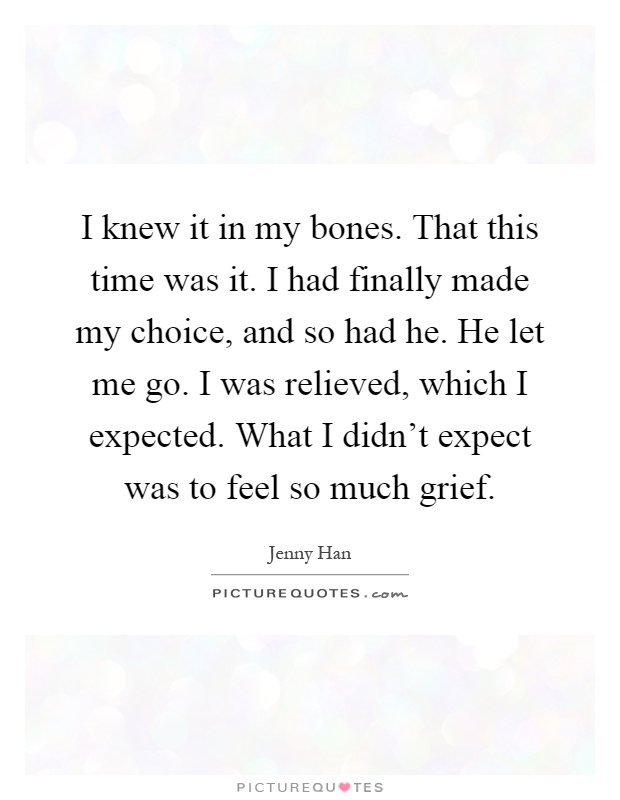I knew it in my bones. That this time was it. I had finally made my choice, and so had he. He let me go. I was relieved, which I expected. What I didn't expect was to feel so much grief Picture Quote #1