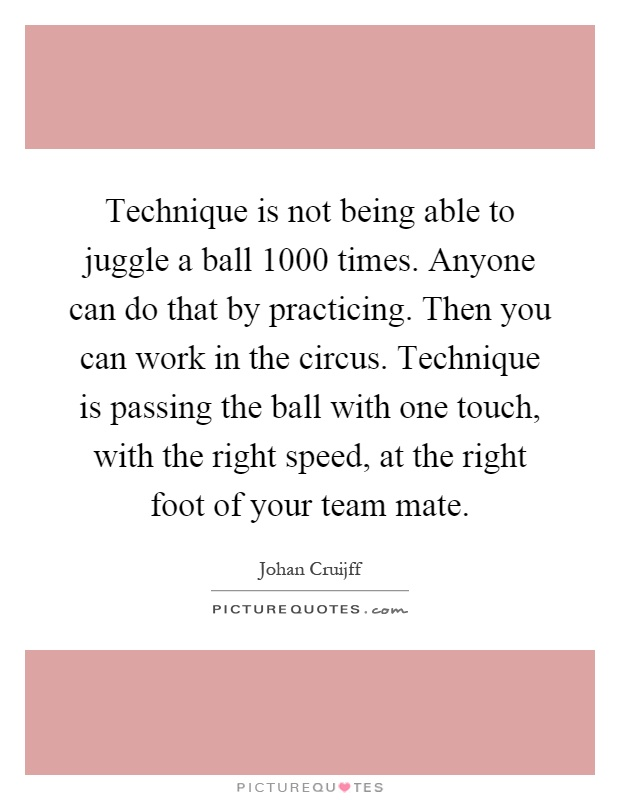 Technique is not being able to juggle a ball 1000 times. Anyone can do that by practicing. Then you can work in the circus. Technique is passing the ball with one touch, with the right speed, at the right foot of your team mate Picture Quote #1