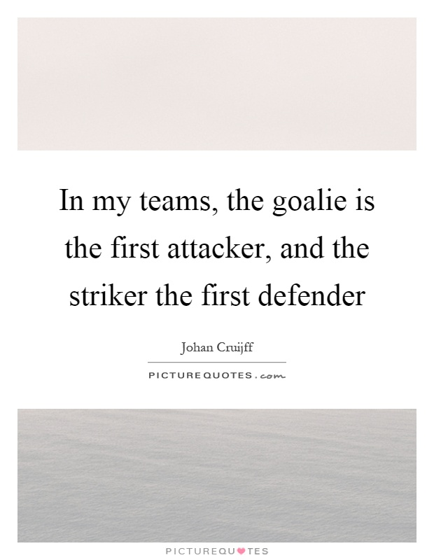 In my teams, the goalie is the first attacker, and the striker the first defender Picture Quote #1