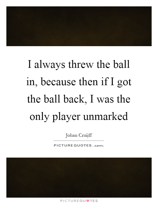 I always threw the ball in, because then if I got the ball back, I was the only player unmarked Picture Quote #1