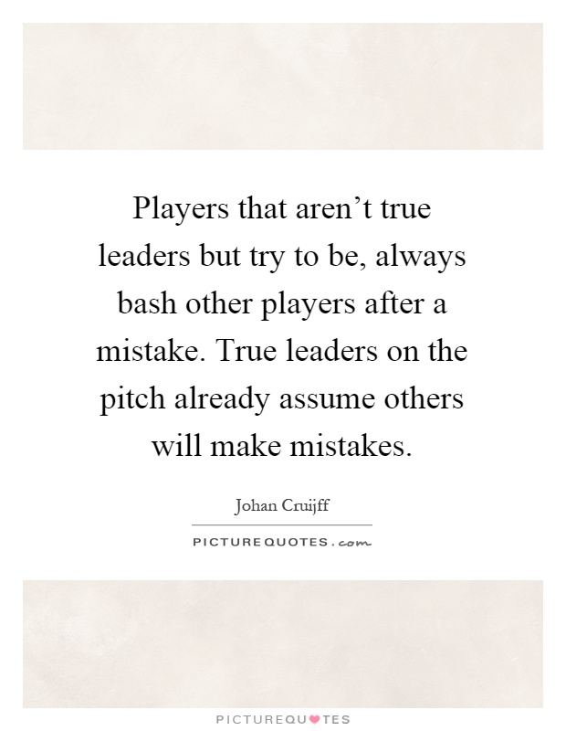 Players that aren't true leaders but try to be, always bash other players after a mistake. True leaders on the pitch already assume others will make mistakes Picture Quote #1