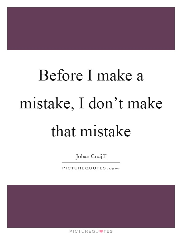 Before I make a mistake, I don't make that mistake Picture Quote #1