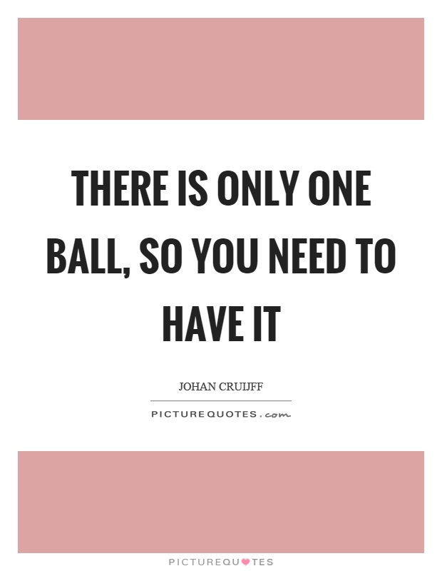 There is only one ball, so you need to have it Picture Quote #1
