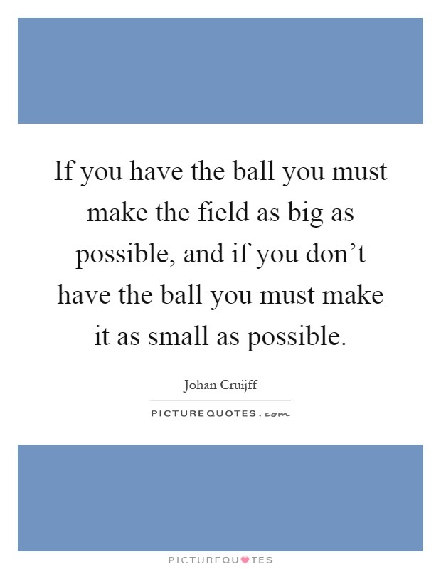 If you have the ball you must make the field as big as possible, and if you don't have the ball you must make it as small as possible Picture Quote #1