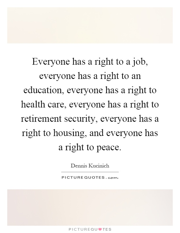 Everyone has a right to a job, everyone has a right to an education, everyone has a right to health care, everyone has a right to retirement security, everyone has a right to housing, and everyone has a right to peace Picture Quote #1
