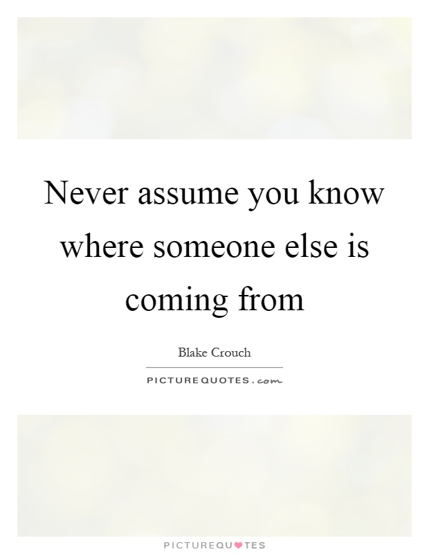 Never assume you know where someone else is coming from Picture Quote #1